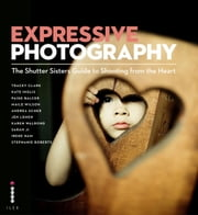 Expressive Photography - The Shutter Sisters' Guide to Shooting from the Heart ebook by The Shutter Sisters
