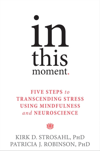 In This Moment - Five Steps to Transcending Stress Using Mindfulness and Neuroscience ebook by Kirk D. Strosahl, PhD,Patricia J. Robinson, PhD
