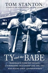 Ty and The Babe - Baseball's Fiercest Rivals: A Surprising Friendship and the 1941 Has-Beens Golf Championship ebook by Tom Stanton