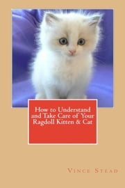 How to Understand and Take Care of Your Ragdoll Kitten & Cat ebook by Vince Stead