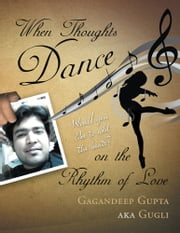 When Thoughts Dance on the Rhythm of Love - Would you like to add the beats? ebook by Gagandeep Gupta aka Gugli