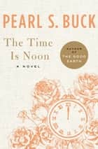 The Time Is Noon ebook by Pearl S. Buck