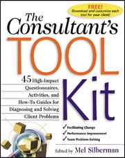 The Consultant's Toolkit: 45 High-Impact Questionnaires, Activities, and How-To Guides for Diagnosing and Solving Client Problems - High-Impact Questionnaires, Activities and How-to Guides for Diagnosing and Solving Client Problems ebook by Mel Silberman