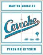 Ceviche: Peruvian Kitchen ebook by Martin Morales