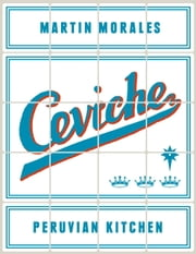 Ceviche: Peruvian Kitchen - Authentic Recipes for Lomo Saltado, Anticuchos, Tiraditos, Alfajores, and Pisco Cocktails ebook by Martin Morales