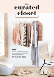 The Curated Closet - A Simple System for Discovering Your Personal Style and Building Your Dream Wardrobe eBook by Anuschka Rees