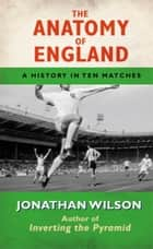The Anatomy of England - A History in Ten Matches ebook by Jonathan Wilson