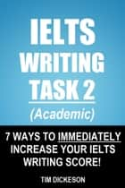 IELTS Writing Task 2 (Academic) - 7 Ways To Immediately Increase Your IELTS Writing Score! ebook by Tim Dickeson