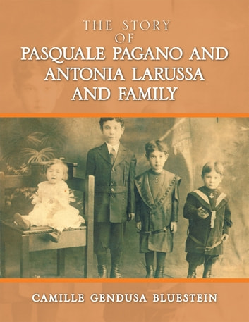 The Story of Pasquale Pagano and Antonia LaRussa and Family ebook by Camille Gendusa Bluestein