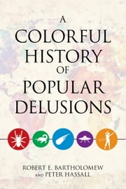 A Colorful History of Popular Delusions ebook by Robert E. Bartholomew,Peter Hassall