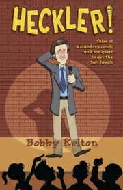 Heckler! Tales of a Stand-Up Comic and His Quest to Get the Last Laugh ebook by Bobby Kelton