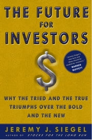 The Future for Investors - Why the Tried and the True Triumphs Over the Bold and the New ebook by Jeremy J. Siegel