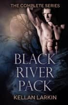 Black River Pack: The Complete Series ebook by Kellan Larkin
