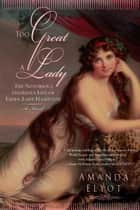 Too Great A Lady - The Notorious, Glorious Life of Emma, Lady Hamilton ebook by Amanda Elyot