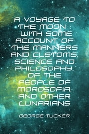 A Voyage to the Moon : With Some Account of the Manners and Customs, Science and Philosophy, of the People of Morosofia, and Other Lunarians ebook by George Tucker