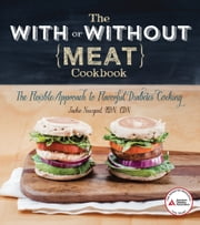 The With or Without Meat Cookbook - The Flexible Approach to Flavorful Diabetes Cooking ebook by Jackie Newgent, R.D.