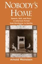 Nobody's Home - Speech, Self, and Place in American Fiction from Hawthorne to DeLillo eBook by Arnold Weinstein