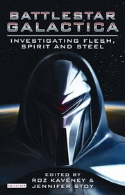Battlestar Galactica - Investigating Flesh, Spirit and Steel ebook by Roz Kaveney