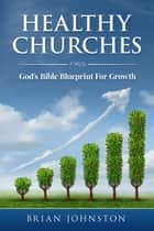 Healthy Churches - God's Bible Blueprint For Growth ebook by Brian Johnston