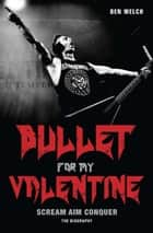 Bullet for My Valentine - Scream, Aim, Conquer: The Biography ebook by Ben Welch