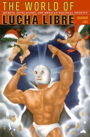 The World of Lucha Libre - Secrets, Revelations, and Mexican National Identity ebook by Heather Levi,Gilbert M. Joseph,Emily S. Rosenberg