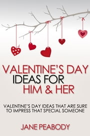 Valentines Day Ideas For Him & Her: Valentine's Day Ideas That Are Sure to Impress That Special Someone ebook by Jane Peabody
