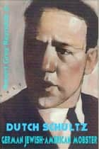 Dutch Schultz German Jewish-American Mobster ebook by Robert Grey Reynolds Jr