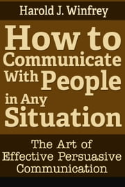 How to Communicate With People in Any Situation: The Art of Effective Persuasive Communication ebook by Harold J. Winfrey