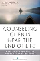 Counseling Clients Near the End of Life ebook by James Werth Jr., PhD