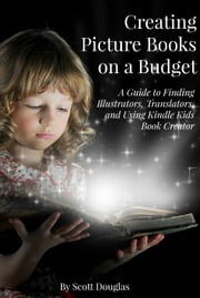 Creating Picture Books on a Budget - A Guide to Finding Illustrators, Translators, and Using Kindle Kids Book Creator ebook by Scott Douglas