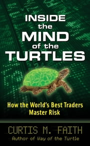 Inside the Mind of the Turtles: How the World's Best Traders Master Risk ebook by Curtis Faith