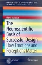 The Neuroscientific Basis of Successful Design - How Emotions and Perceptions Matter ebook by Marco Maiocchi