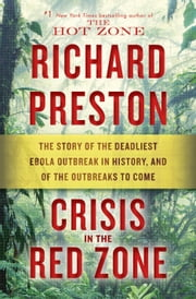 Crisis in the Red Zone - The Story of the Deadliest Ebola Outbreak in History, and of the Outbreaks to Come ebook by Richard Preston