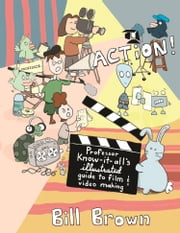 Action! - Professor Know-it-All's Guide to Film and Video ebook by Bill Brown
