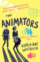 The Animators - A Novel ebook by Kayla Rae Whitaker