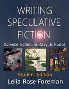 Writing Speculative Fiction: Science Fiction, Fantasy, and Horror - Student Edition ebook by Lelia Rose Foreman, Travis Perry