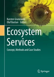 Ecosystem Services – Concept, Methods and Case Studies ebook by Karsten Grunewald,Olaf Bastian