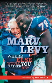 Marv Levy - Where Else Would You Rather Be? ebook by Marv Levy,Jim Kelly