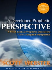 A Developed Prophetic Perspective - A Fresh Look at Prophetic Operations from a Kingdom Viewpoint ebook by Scott Webster,Dr. Noel Woodroffe