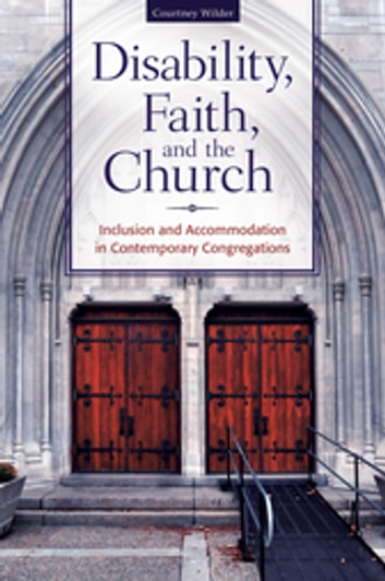 Disability, Faith, and the Church: Inclusion and Accommodation in Contemporary Congregations - Inclusion and Accommodation in Contemporary Congregations ebook by Courtney Wilder Ph.D.