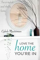 Love the Home You're In - Your Guide to a Stylish and Thrifty Home ebook by Cybele Masterman