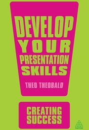 Develop Your Presentation Skills ebook by Theo Theobald