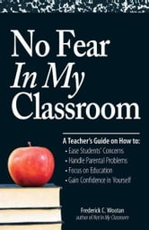 No Fear In My Classroom: A Teacher's Guide on How to Ease Student Concerns, Handle Parental Problems, Focus on Education and Gain Confidence in Yourself ebook by Frederick C Wootan