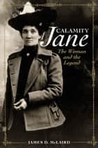 Calamity Jane: The Woman and the Legend - The Woman and the Legend ebook by James D. McLaird