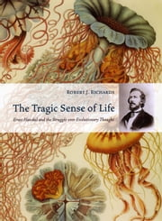 The Tragic Sense of Life - Ernst Haeckel and the Struggle over Evolutionary Thought ebook by Robert J. Richards