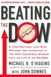 Beating the Dow Completely Revised and Updated - A High-Return, Low-Risk Method for Investing in the Dow Jones Industrial Stocks with as Little as $5,000 ebook by Michael B. O'Higgins,John Downes