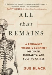 All that Remains - A Renowned Forensic Scientist on Death, Mortality, and Solving Crimes ebook by Sue Black, DBE, FRSE