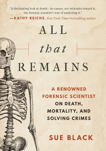 All that Remains - A Renowned Forensic Scientist on Death, Mortality, and Solving Crimes e-kirjat by Sue Black, DBE, FRSE