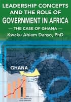 Leadership Concepts and the Role of Government in Africa ebook by Kwaku Abiam Danso, PhD
