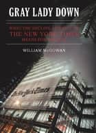 Gray Lady Down - What the Decline and Fall of the New York Times Means for America ebook by William McGowan